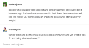 Secondhand embarrasment: seriousjones  people who struggle with secondhand embarrassment obviously don't  have enough firsthand embarrassment in their lives. be more ashamed,  like the rest of us. there's enough shame to go around. start pullin yer  weight  kramergate  tumblr claims to be the most diverse open community and yet what is this  ?i am being shame-shamed?  Source: seriousjones Secondhand embarrasment