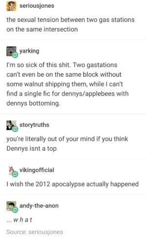 Dennys alpha 💯: seriousjones  the sexual tension between two gas stations  on the same intersection  yarking  I'm so sick of this shit. Two gastations  can't even be on the same block without  some walnut shipping them, while I can't  find a single fic for dennys/applebees with  dennys bottoming.  storytruths  you're literally out of your mind if you think  Dennys isnt a top  vikingofficial  I wish the 2012 apocalypse actually happened  andy-the-anon  what  Source: seriousjones Dennys alpha 💯