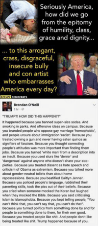 """(GC) They still have to ask this? Really?: Seriously America,  how did we go  from the epitomy  of humility, class,  grace and dignity...  to this arrogant,  crass, disgraceful,  insecure bully  and con artist  who embarrasses  America every day?  OCCUPY DEMOCRATS  Brendan O'Neill  """"TRUMP?! HOW DID THIS HAPPEN??""""  It happened because you banned super-size sodas. And  smoking in parks. And offensive ideas on campus. Because  you branded people who oppose gay marriage 'homophobic  and people unsure about immigration 'racist'. Because you  treated owning a gun and never having eaten quinoa as  signifiers of fascism. Because you thought correcting  people's attitudes was more important than finding them  jobs. Because you turned white man from a description into  an insult. Because you used slurs like 'denier and  dangerous"""" against anyone who doesn't share your eco-  pieties. Because you treated dissent as hate speech and  criticism of Obama as extremism. Because you talked more  about gender-neutral toilets than about home  repossessions. Because you beatified Caitlyn Jenner.  Because you policed people's language, rubbished their  parenting skills, took the piss out of their beliefs. Because  you cried when someone mocked the Koran but laughed  when they mocked the Bible. Because you said criticising  Islam is Islamophobia. Because you kept telling people, """"You  can't think that, you can't say that, you can't do that"""".  Because you turned politics from something done by and for  people to something done to them, for their own good.  Because you treated people like shit. And people don't like  being treated like shit. Trump happened because of you (GC) They still have to ask this? Really?"""