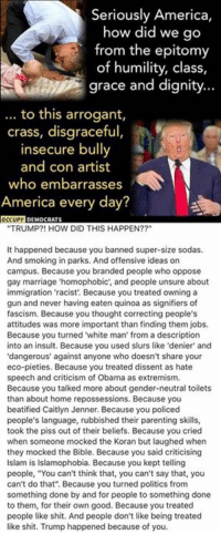 """disgraceful: Seriously America,  how did we go  from the epitomy  of humility, class,  grace and dignity...  to this arrogant,  .  crass, disgraceful,  insecure bully  and con artist  who embarrasses  America every day?  TRUMP?! HOW DID THIS HAPPEN??""""  It happened because you banned super-size sodas.  And smoking in parks. And offensive ideas on  campus. Because you branded people who oppose  gay marriage 'homophobic', and people unsure about  immigration 'racist Because you treated owning a  gun and never having eaten quinoa as signifiers of  fascism. Because you thought correcting peoples  attitudes was more important than finding them jobs.  Because you turned 'white man' from a description  into an insult. Because you used slurs like 'denier' and  dangerous' against anyone who doesn't share your  eco-pieties. Because you treated dissent as hate  speech and criticism of Obama as extremism.  Because you talked more about gender-neutral toilets  than about home repossessions. Because you  beatified Caitlyn Jenner. Because you policed  people's language, rubbished their parenting skills,  took the piss out of their beliefs. Because you cried  when someone mocked the Koran bu laughed when  they mocked the Bible. Because you said criticising  Islam is Islamophobia. Because you kept telling  people, """"You can't think that, you can't say that, you  can't do that"""". Because you turned politics from  something done by and for people to something done  to them, for their own good. Because you treated  people like shit. And people don't like being treated  like shit. Trump happened because of you."""