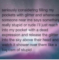 😂😂 clean cleanfunny cleanhilarious cleanposts cleanpictures cleanaccount funny funnyaccount funnypictures funnyposts funnyclean funnyhilarious: seriously considering filling my  pockets with glitter and whenever  someone near me says something  really stupid or rude i'll just reach  into my pocket with a dead  expression and release the glitter  into the sky above their head and  watch it shower over them like a  baptism of stupid 😂😂 clean cleanfunny cleanhilarious cleanposts cleanpictures cleanaccount funny funnyaccount funnypictures funnyposts funnyclean funnyhilarious
