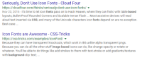 Heaven, Work, and Best: Seriously, Don't Use lcon Fonts - Cloud Four  https://cloudfour.com/thinks/seriously-dont-use-icon-fonts/  Nov 23, 2015-It's time to let icon fonts pass on to Hack Heaven, where they can frolic with table-based  layouts, Bullet-Proof Rounded Corners and Scalable Inman Flash Most assistive devices will read  aloud text inserted via CSS, and many of the Unicode characters icon fonts depend on are no exception.  Best-case  Icon Fonts are Awesome - CSS-Tricks  https://css-tricks.com/examples/lconFont/  Because they can have transparent knockouts, which work in lE6 unlike alpha transparent pngs  Because you can do all the other stuff image based icons can do, like change opacity or rotate or  whatever. You'll be able to do things like add strokes to them with text-stroke or add gradients/textures  with background-clip: text, Web development in a nutshell