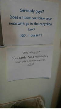 Sanses: Seriously guys?  Does a tissue you blew your  nose with go in the recycling  box?  NO, it doesn't  Seriously guys?  Does Comic Sans really belong  in an office environment in  2015?