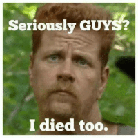 Serious Guy: Seriously GUYS?  I died too.