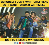 irritate: SERIOUSLY I DON'T WANT GIRLFRIEND  BUT I WANT TO ROAM WITH GIRLS  LAUGHING  JUST TO IRRITATE MY FRIENDS