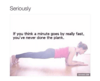 9gag, Memes, and Never: Seriously  If you think a minute goes by really fast,  you' ve never done the plank.  VIA 9GAG.COM