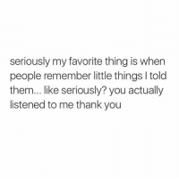 Thank You, Humans of Tumblr, and Them: seriously my favorite thing is when  people remember little things I told  them... like seriously? you actually  listened to me thank you