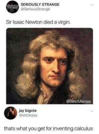 Jay, Virgin, and Isaac Newton: SERIOUSLY STRANGE  @SeriousStrange  ERIOUS  STRANGE  Sir Isaac Newton died a virgin  @BestMemes  jay bigote  @stickojay  thats what you get for inventing calculus newton has big pp tho