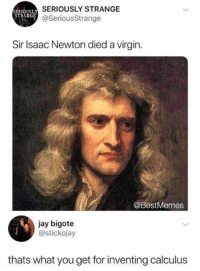 Jay, Memes, and Virgin: SERIOUSLY STRANGE  @SeriousStrange  RIOUSL  STRANGE  Sir Isaac Newton died a virgin  @BestMemes  jay bigote  @stickojay  thats what you get for inventing calculus