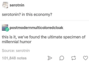 Inflation, Dopamine, and Source: serotnin  serotonin? in this economy?  postmodernmulticoloredcloak  this is it, we've found the ultimate specimen of  millennial humor  Source: serotnin  101,848 notes dopamine inflation
