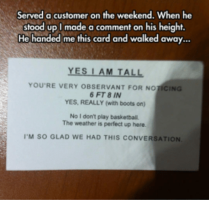 epicjohndoe:  Yes, I Am Tall: Served a customer on the weekend, When he  stood upl made a comment on his height,  He handed me this card and walked away...  YES I AM TALL  YOU'RE VERY OBSERVANT FOR NOTICING  6 FT 8 IN  YES, REALLY (with boots on)  No I don't play basketball.  The weather is perfect up here.  I'M SO GLAD WE HAD THIS CONVERSATION epicjohndoe:  Yes, I Am Tall