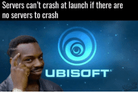 Lol: Servers can't crash at launch if there are  no servers to crash  UBISOFT Lol
