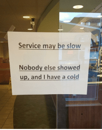 Work, Today, and Cold: Service may be slow  Nobody else showed  up, and I have a cold Had to put these on the doors at work today