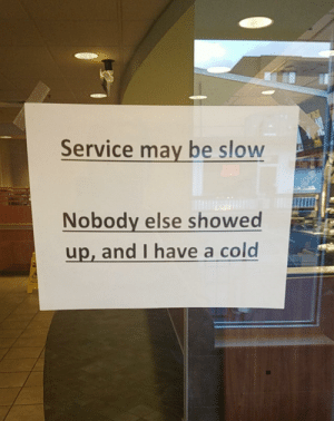 Funny, Work, and Today: Service may be slow  Nobody else showed  up, and I have a cold Had to put these on the doors at work today via /r/funny https://ift.tt/2q1YwIR