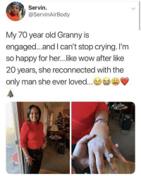 Crying, Love, and Wow: Servin  @ServinAirBody  My 70 year old Granny is  engaged...and I can't stop crying. I'm  so happy for her...like wow after like  20 years, she reconnected with the  only man she ever loved... Never give up on love