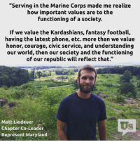 """Wow! This Marine Corps Veteran absolutely nails it!: """"Serving in the Marine Corps made me realize  how important values are to the  functioning of a society.  If we value the Kardashians, fantasy football,  having the latest phone, etc. more than we value  honor, courage, civic service, and understanding  our world, then our society and the functioning  of our republic will reflect that.""""  Matt Lindauer  Chapter Co-Leader  Represent Maryland Wow! This Marine Corps Veteran absolutely nails it!"""