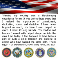 "Thank you to all who have served.: ""Serving my country was a life-changing  experience for me. It was during those years that  I realized the importance  of commitment,  dedication, honor, and discipline. I have never  laughed so much, nor have I ever prayed so  much. I made life-long friends. The leaders and  heroes I served with helped shape me into the  man I am today. I feel honored to have been a  part of such a great tradition and grateful to  others who have walked the same path. Thank  you!"" N Dr. Steve Maraboli, USAF Security Forces, 1993-1997  ATES of  STATES Thank you to all who have served."