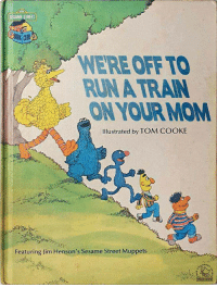 The Muppets, Run, and Sesame Street: SESAME STREE  WERE OFF TO  RUN A TRAIN  ON YOUR MOM  Illustrated by TOM COOKE  Featuring Jim Henson's Sesame Street Muppets  YOUR MOM