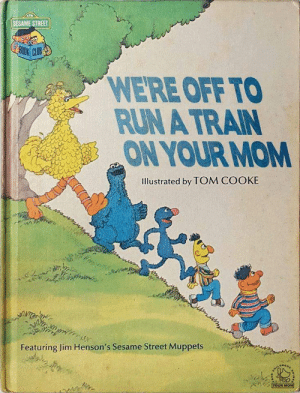 The Muppets, Run, and Sesame Street: SESAME STREET  30OK CUB  WERE OFF TO  RUN A TRAIN  ON YOUR MOM  Illustrated by TOM COOKE  Featuring Jim Henson's Sesame Street Muppets  YOUR MOM
