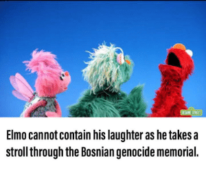 Silly Elmo: SESAME STREET  Elmo cannot contain his laughter as he takes a  stroll through the Bosnian genocide memorial. Silly Elmo