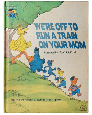 The Muppets, Run, and Sesame Street: SESAME STREET  OK CLUR  WERE OFF TO  RUN A TRAIN  ON YOUR MOM  Illustrated by TOM COOKE  Featuring Jim Henson's Sesame Street Muppets  LDHOOD  Nela  ERO  YOUR MOM Blursed book : blursedimages