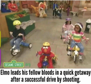 Bloods, Drive By, and Elmo: SESAME STREET  org  Elmo leads his fellow bloods in a quick getaway  after a successful drive by shooting Elmo leads fellow bloods in a quick getaway after a successful drive by shooting. [colorized] (1994)
