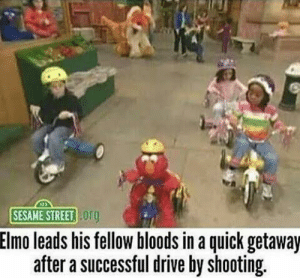 Bloods, Dank, and Drive By: SESAME STREET org  Elmo leads his fellow bloods in a quick getaway  after a successful drive by shooting Man, this documentary sends shivers down my spine by YapPac FOLLOW 4 MORE MEMES.