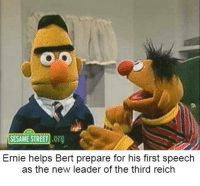 Sorry for lack of memes. I'll try and step up my game: SESAME STREET  .org  Ernie helps Bert prepare for his first speech  as the new leader of the third reich Sorry for lack of memes. I'll try and step up my game