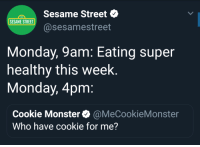 Me Irl: Sesame Street  @sesamestreet  123  SESAME STREET  Monday, 9am: Eating super  healthy this week  Monday, 4pm  Cookie Monster@MeCookieMonster  Who have cookie for me? Me Irl
