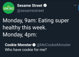 Cookie Monster, Dank, and Memes: Sesame Street  @sesamestreet  123  SESAME STREET  Monday, 9am: Eating super  healthy this week  Monday, 4pm  Cookie Monster@MeCookieMonster  Who have cookie for me? Me Irl by Rogj75 MORE MEMES