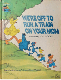 The Muppets, Run, and Sesame Street: SESAME STREET  WERE OFF TO  RUN A TRAIN  ON YOUR MOM  Ilustrated by TOM COOKE  Featuring Jim Henson's Sesame Street Muppets  YOUR MOM