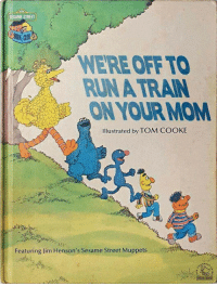 The Muppets, Run, and Sesame Street: SESAME STREET  WERE OFFTO  RUN A TRAIN  ONYOUR MOM  Ilustrated by TOM COOKE  Featuring Jim Henson's Sesame Street Muppets