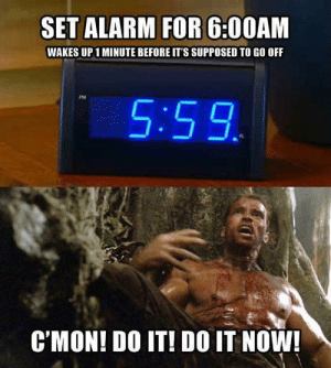 Alarm, Set, and Now: SET ALARM FOR 6:00AM  WAKES UP1 MINUTE BEFORE IT'S SUPPOSED TO GO OFF  5:59  CMON! DO IT! DO IT NOW! DO IT NOW