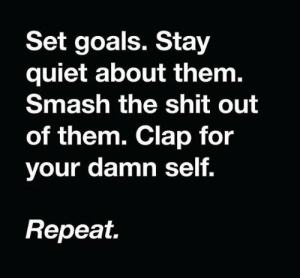 Repeat: Set goals. Stay  quiet about them.  Smash the shit out  of them. Clap for  your damn self.  Repeat.
