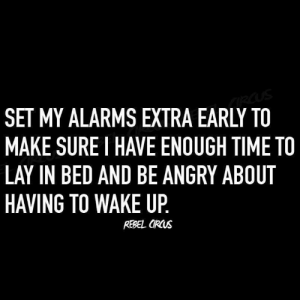 Lay In Bed: SET MY ALARMS EXTRA EARLY TO  MAKE SURE I HAVE ENOUGH TIME TO  LAY IN BED AND BE ANGRY ABOUT  HAVING TO WAKE UP  REBEL ORCUs