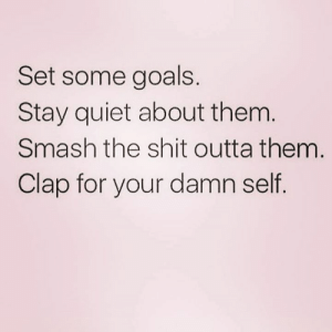 Goals, Shit, and Smashing: Set some goals.  Stay quiet about them  Smash the shit outta them  Clap for your damn self 💪💯