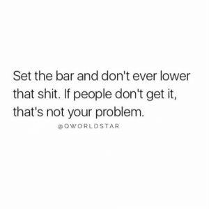 Standards.... 💯 #FocusOnGreatness: Set the bar and don't ever lower  that shit. If people don't get it,  that's not your problem.  @ QWORLDSTAR Standards.... 💯 #FocusOnGreatness