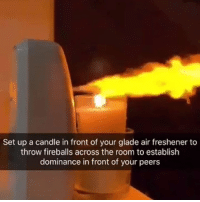 Supreme, Powers, and Air: Set up a candle in front of your glade air freshener to  throw fireballs across the room to establish  dominance in front of your peers Applaud my supreme powers