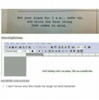 Something I would do 😂: Set your alarm for 3 a.m., wake up,  and write the first thing  that comes to mind.  Fde Ede View Insert Format Tools Table Help  100% w  God I fucking wish I was asleep. This was a terrible idea  bombhills-notcountries:  I don't know why this made me laugh so hard hahahah Something I would do 😂
