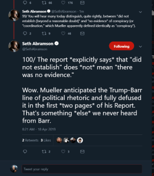 "Apparently, Twitter, and Wow: Seth Abramson@SethAbramson 1m  99/ You will hear many today distinguish, quite rightly, between ""did not  establish [beyond a reasonable doubt"" and ""no evidence"" of conspiracy (or  ""coordination,"" which Mueller apparently defined identically as ""conspiracy"")  Seth Abramson  @SethAbramson  Following  100/ The report *explicitly says* that ""did  not establish"" does *not mean ""there  was no evidence  Ya  al  Wow. Mueller anticipated the Trump-Barr  line of political rhetoric and fully defused  it in the first *two pages* of his Report  That's something *else* we never heard  9  from Barr.  8:21 AM - 18 Apr 2019  2 Retweets 3 Likes  ar  Tweet your reply Conspiracy Theorists Seth Abramson is currently having a meltdown on twitter. The SALT count is at 100 tweets and counting! 😂😂😂"