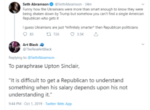 "Smarter: Seth Abramson  @SethAbramson 34m  Funny how the Ukrainians were more than smart enough to know they were  being shaken down by Trump but somehow you can't find a single American  Republican who gets it  I guess Ukrainians are just *infinitely smarter* then Republican politicians  3.5K  t 726  83  Art Black  @TheRealArtBlack  Replying to @SethAbramson  To paraphrase Upton Sinclair,  ""It is difficult to get a Republican to understand  something when his salary depends upon his not  understanding it.""  9:44 PM Oct 1, 2019 Twitter Web App"