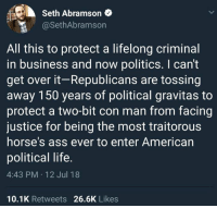 Ass, Horses, and Life: Seth Abramson  @SethAbramson  All this to protect a lifelong criminal  in business and now politics. I can't  get over it-Republicans are tossing  away 150 years of political gravitas to  protect a two-bit con man from facing  justice for being the most traitorous  horse's ass ever to enter American  political life  4:43 PM 12 Jul 18  10.1K Retweets 26.6K Likes #HateLiberalsBiteMe  www.twitter.com/BiteHate