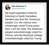 "College, Head, and American: Seth Abramson  @SethAbramson  My head exploded a little bit  listening to Sarah Huckabee  Sanders say that the ""American  people"" (i.e. the voters) over-  whelmingly voted Trump presi-  dent. Let's be clear: the American  people overwhelmingly voted for  Clinton, and the Electoral College  overwhelmingly voted for Trump."
