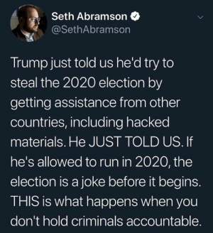 Assistance: Seth Abramson  @SethAbramson  Trump just told us he'd try to  steal the 2020 election by  getting assistance from other  countries, including hacked  materials. He JUST TOLD US. If  he's allowed to run in 2020, the  election is a joke before it begins.  THIS is what happens when you  don't hold criminals accountable.