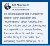 "America, Family, and Money: Seth Abramson  @SethAbramson  U.S. Democratic Socialists  It's time to accept that Trump loves  robber-baron capitalism and  ""nothing else about America. Not  our Constitution, not our diversity, not  our separation of powers. Nothing  He cares about himself, his money,  and his family. In that order. Stop  assuming he cares about you or us."