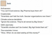 """Now where are our shillbucks?: Seth  Antivaxxers:  """"You can't trust science. Big Pharma buys them off.""""  Creationists  """"Scientists can't tell the truth. Secular organizations own them.""""  Climate science denialists:  """"Ignore the science. They're all owned by Big Green.""""  GMO alarmists:  """"Scientific studies can't be trusted. Big Agri funds them all.""""  The scientists l know:  """"Wow. When do we start seeing all this money?"""" Now where are our shillbucks?"""