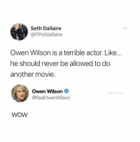 Funny, Wow, and Movie: Seth Dallaire  @FPofdallaire  Owen Wilson is a terrible actor. Like...  he should never be allowed to do  another movie.  Owen Wilson *  @RealOwenWilson  WOW Wow okay (@drgrayfang)