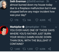 My House, House, and Today: Seth Everman@SethEverman 3h  almost burned down my house today  due to a fireplace malfunction but it was  stopped before any major incident how  was your day?  170 t 166 4,035  Markiplier@markiplier 11m  YOU EVER HAVE ONE OF THOSE DAYS  WHERE YOU'D RATHER JUST BURN  YOUR WHOLE DAMN HOUSE DOWN  THAN DEAL WITH THE BULLSHIT IT  CONTAINS?  1,442 t 1,233 6,036