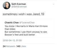 Butt, Mario Kart, and Mario: Seth Everman  @SethEverman  sometimes i wish i was Jared, 19  Chaotic Chao @TyrannoChao  You know I like karts in Mario Kart 8 more  than bikes  But sometimes I use them anyway to see  Bowser's feet and butt better  2018-04-13, 01:09  34 Retweets 140 Likes