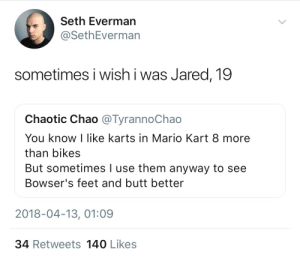 Seth Everman: Seth Everman  @SethEverman  sometimes i wish i was Jared, 19  Chaotic Chao @TyrannoChao  You know I like karts in Mario Kart 8 more  than bikes  But sometimes I use them anyway to see  Bowser's feet and butt better  2018-04-13, 01:09  34 Retweets 140 Likes